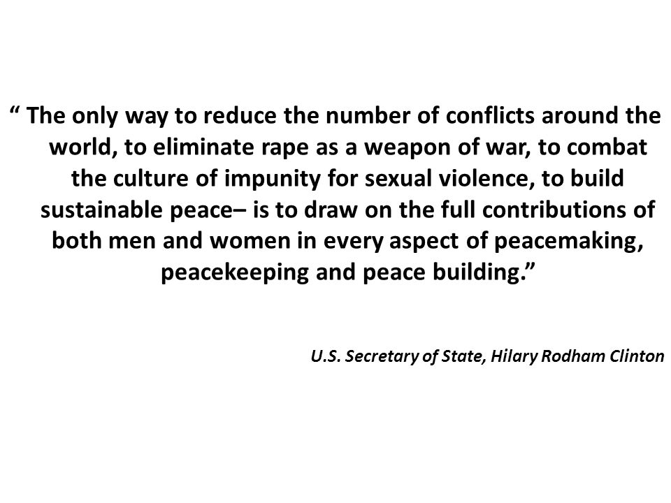 """ The only way to reduce the number of conflicts around the world, to eliminate rape as a weapon of war, to combat the culture of impunity for sexual"