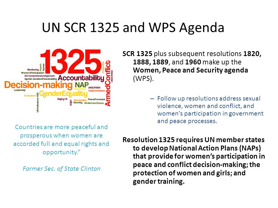 SCR 1325 plus subsequent resolutions 1820, 1888, 1889, and 1960 make up the Women, Peace and Security agenda (WPS). – Follow up resolutions address se
