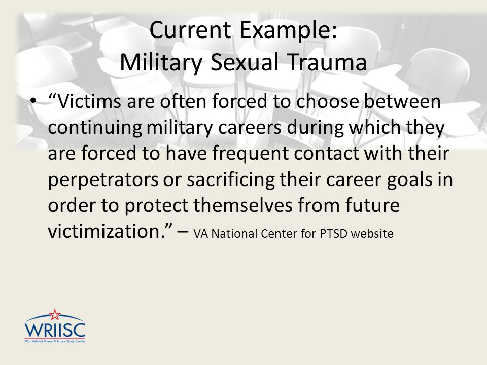 Current Example: Military Sexual Trauma Victims are often forced to choose between continuing military careers during which they are forced to have frequent contact with their perpetrators or sacrificing their career goals in order to protect themselves from future victimization. – VA National Center for PTSD website
