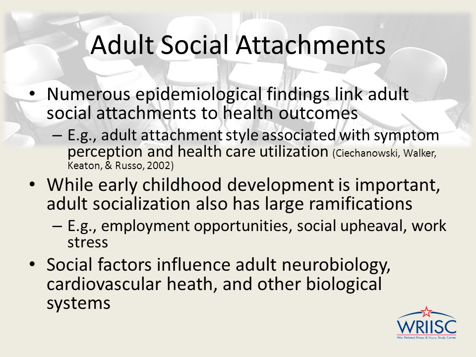Adult Social Attachments Numerous epidemiological findings link adult social attachments to health outcomes – E.g., adult attachment style associated with symptom perception and health care utilization (Ciechanowski, Walker, Keaton, & Russo, 2002) While early childhood development is important, adult socialization also has large ramifications – E.g., employment opportunities, social upheaval, work stress Social factors influence adult neurobiology, cardiovascular heath, and other biological systems