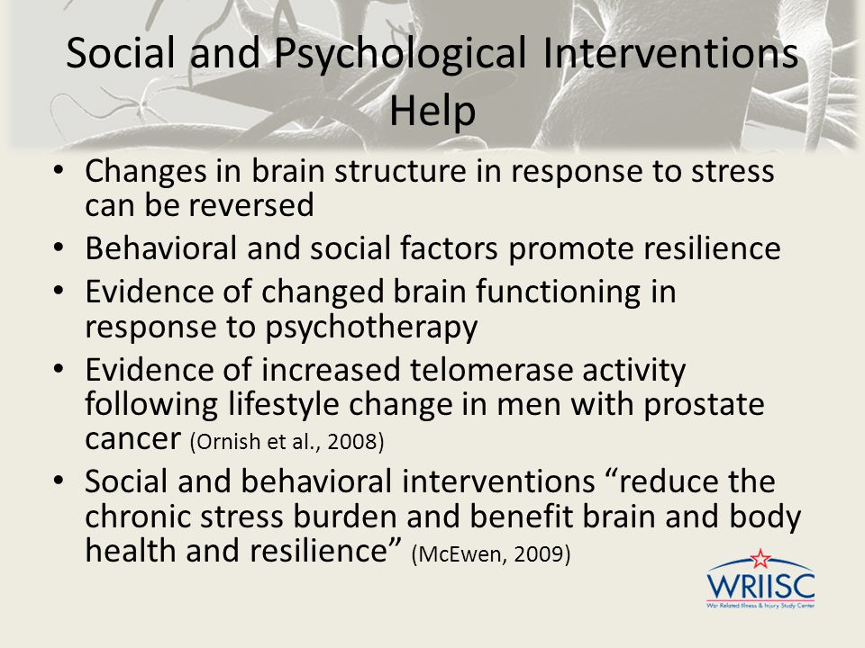 Social and Psychological Interventions Help Changes in brain structure in response to stress can be reversed Behavioral and social factors promote resilience Evidence of changed brain functioning in response to psychotherapy Evidence of increased telomerase activity following lifestyle change in men with prostate cancer (Ornish et al., 2008) Social and behavioral interventions reduce the chronic stress burden and benefit brain and body health and resilience (McEwen, 2009)