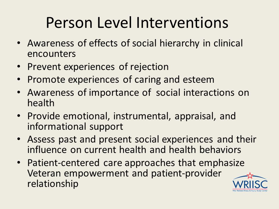 Person Level Interventions Awareness of effects of social hierarchy in clinical encounters Prevent experiences of rejection Promote experiences of caring and esteem Awareness of importance of social interactions on health Provide emotional, instrumental, appraisal, and informational support Assess past and present social experiences and their influence on current health and health behaviors Patient-centered care approaches that emphasize Veteran empowerment and patient-provider relationship