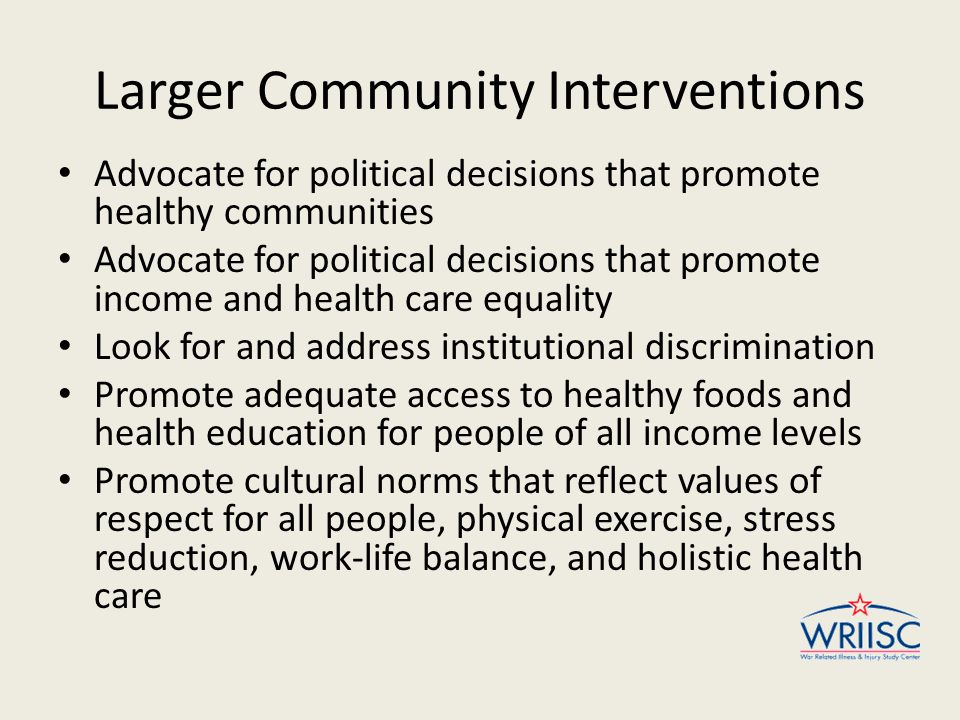 Larger Community Interventions Advocate for political decisions that promote healthy communities Advocate for political decisions that promote income and health care equality Look for and address institutional discrimination Promote adequate access to healthy foods and health education for people of all income levels Promote cultural norms that reflect values of respect for all people, physical exercise, stress reduction, work-life balance, and holistic health care