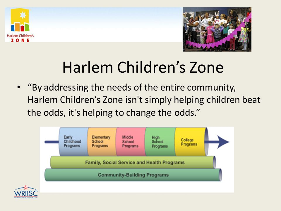 Harlem Children's Zone By addressing the needs of the entire community, Harlem Children's Zone isn t simply helping children beat the odds, it s helping to change the odds.
