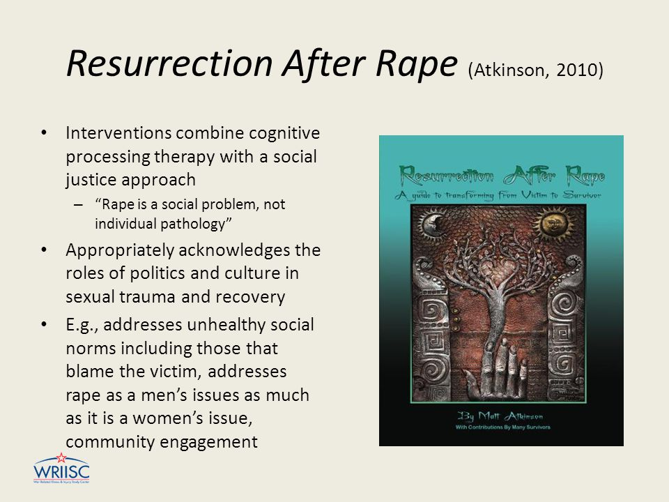 """Resurrection After Rape (Atkinson, 2010) Interventions combine cognitive processing therapy with a social justice approach – """"Rape is a social problem"""