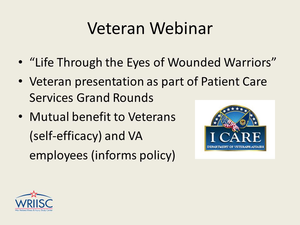 Veteran Webinar Life Through the Eyes of Wounded Warriors Veteran presentation as part of Patient Care Services Grand Rounds Mutual benefit to Veterans (self-efficacy) and VA employees (informs policy)