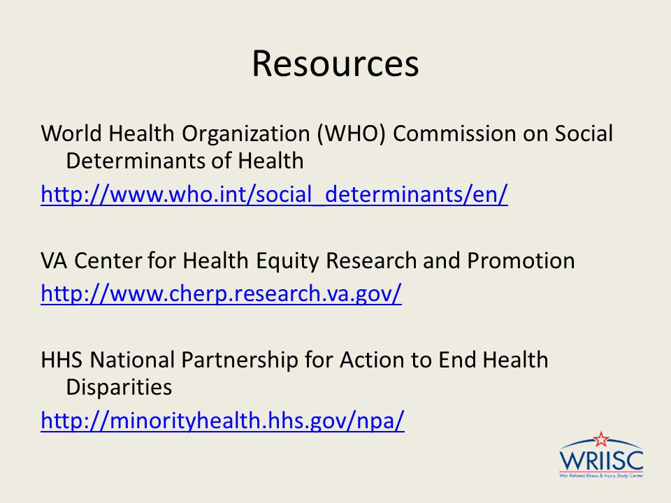 Resources World Health Organization (WHO) Commission on Social Determinants of Health http://www.who.int/social_determinants/en/ VA Center for Health