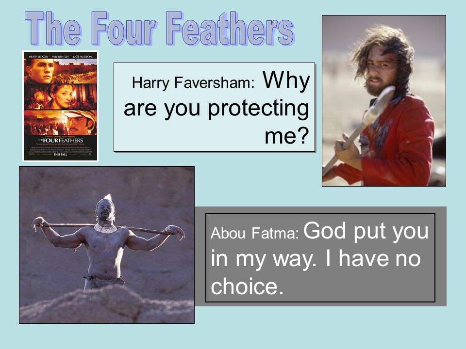 Harry Faversham: Why are you protecting me Abou Fatma: God put you in my way. I have no choice.