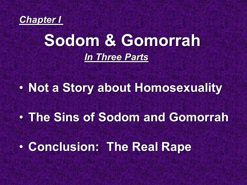 Sodom & Gomorrah Chapter I In Three Parts Not a Story about HomosexualityNot a Story about Homosexuality The Sins of Sodom and GomorrahThe Sins of Sodom and Gomorrah Conclusion: The Real RapeConclusion: The Real Rape