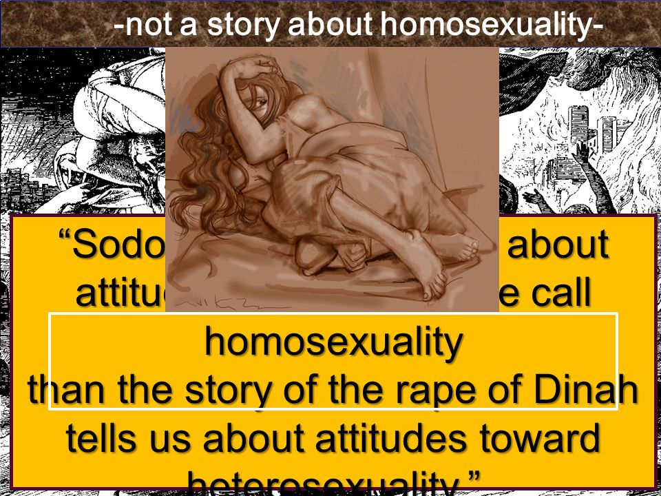 Sodom tells us no more about attitudes toward what we call homosexuality than the story of the rape of Dinah tells us about attitudes toward heterosexuality. Theodore W.