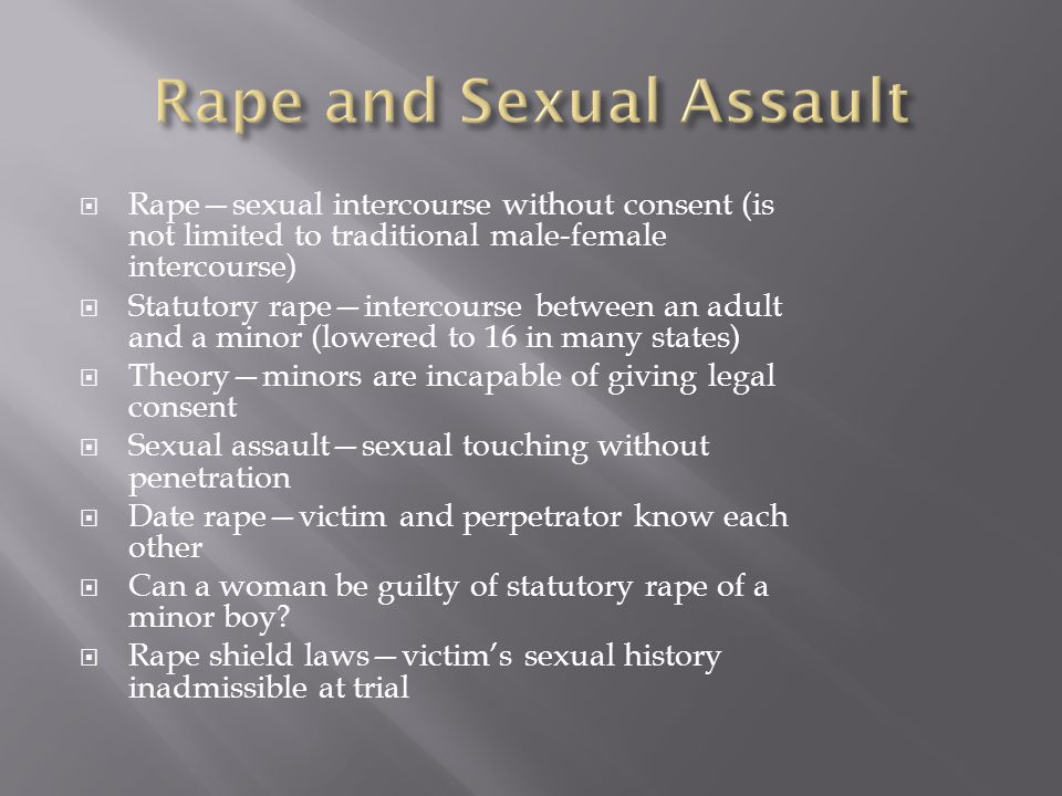  Rape—sexual intercourse without consent (is not limited to traditional male-female intercourse)  Statutory rape—intercourse between an adult and a minor (lowered to 16 in many states)  Theory—minors are incapable of giving legal consent  Sexual assault—sexual touching without penetration  Date rape—victim and perpetrator know each other  Can a woman be guilty of statutory rape of a minor boy.