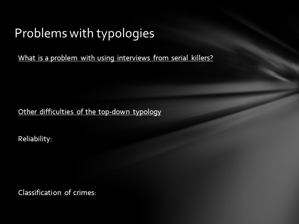 Problems with typologies What is a problem with using interviews from serial killers? Other difficulties of the top-down typology Reliability: Classif