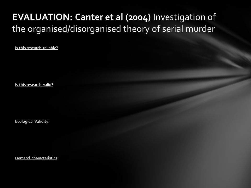 EVALUATION: Canter et al (2004) Investigation of the organised/disorganised theory of serial murder Is this research reliable? Is this research valid?