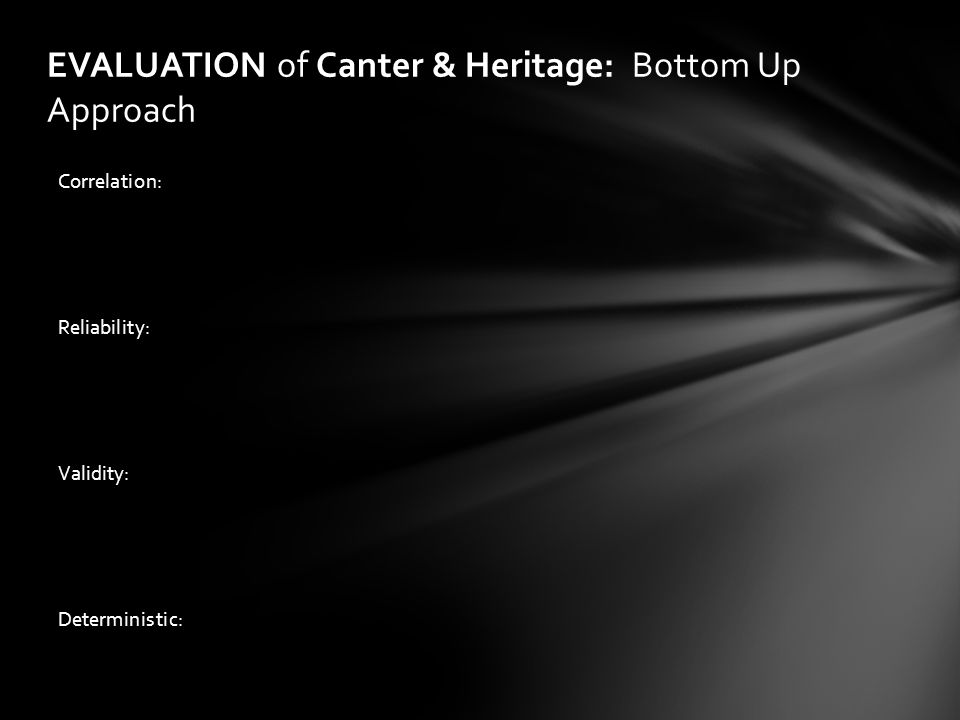 EVALUATION of Canter & Heritage: Bottom Up Approach Correlation: Reliability: Validity: Deterministic: