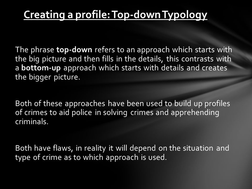 Creating a profile: Top-down Typology The phrase top-down refers to an approach which starts with the big picture and then fills in the details, this