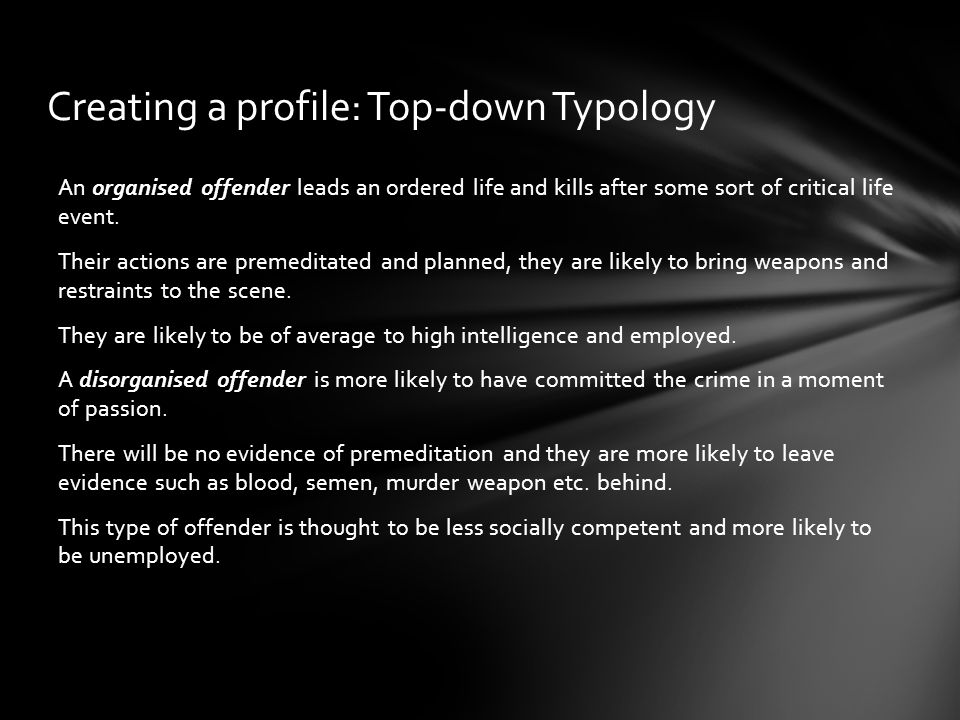 Creating a profile: Top-down Typology An organised offender leads an ordered life and kills after some sort of critical life event. Their actions are