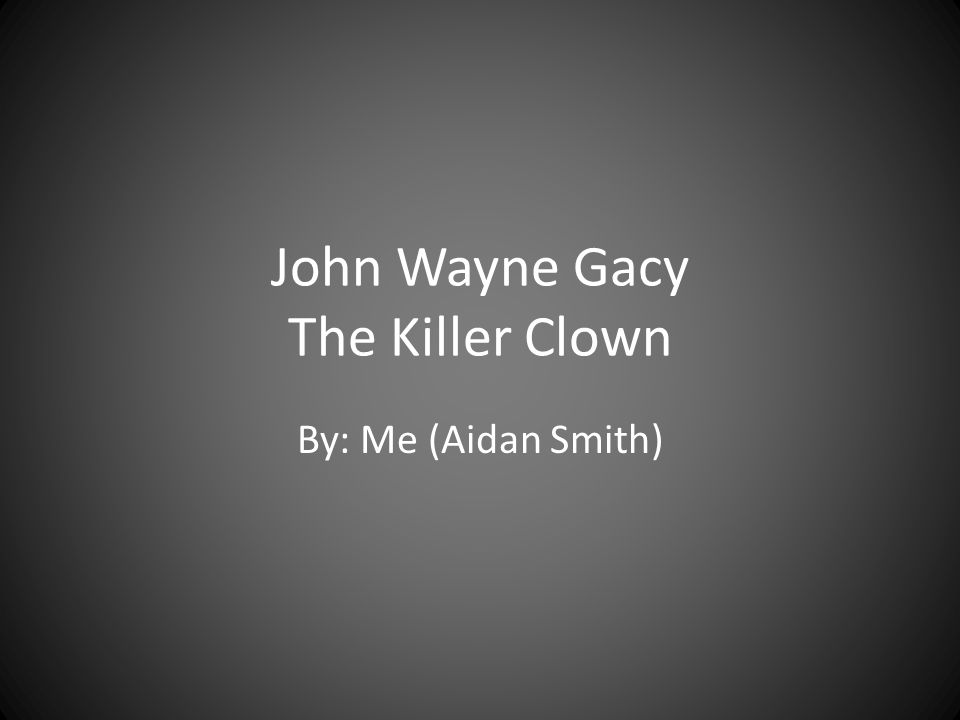 John Wayne Gacy The Killer Clown By: Me (Aidan Smith)