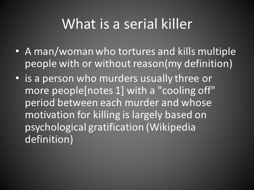 What is a serial killer A man/woman who tortures and kills multiple people with or without reason(my definition) is a person who murders usually three