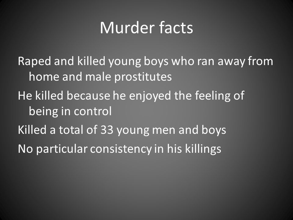 Murder facts Raped and killed young boys who ran away from home and male prostitutes He killed because he enjoyed the feeling of being in control Kill