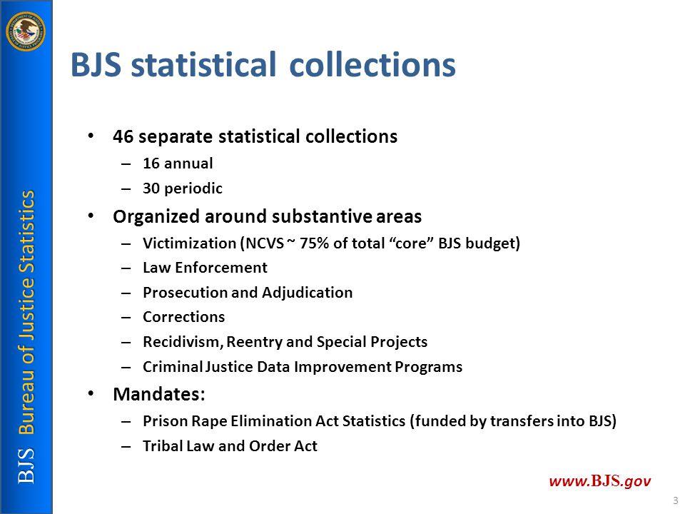 BJS Bureau of Justice Statistics www. BJS.gov BJS statistical collections 46 separate statistical collections – 16 annual – 30 periodic Organized arou