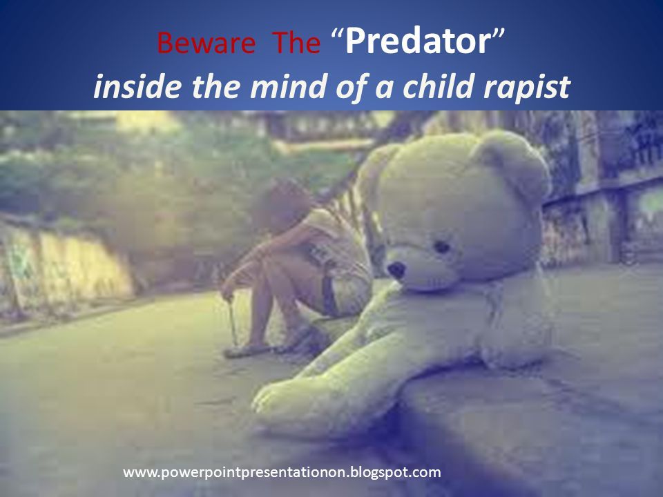 Beware The Predator inside the mind of a child rapist www.powerpointpresentationon.blogspot.com