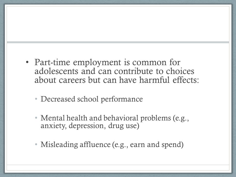 Part-time employment is common for adolescents and can contribute to choices about careers but can have harmful effects: Decreased school performance