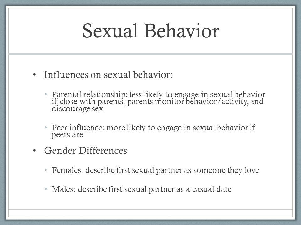 Sexual Behavior Influences on sexual behavior: Parental relationship: less likely to engage in sexual behavior if close with parents, parents monitor