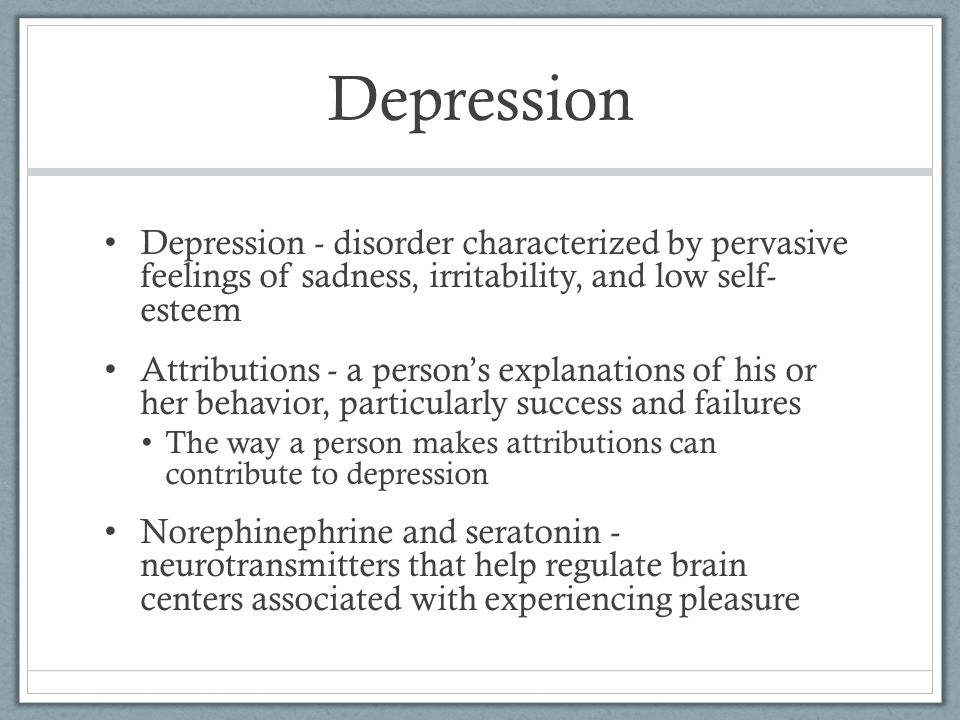 Depression Depression - disorder characterized by pervasive feelings of sadness, irritability, and low self- esteem Attributions - a person's explanat