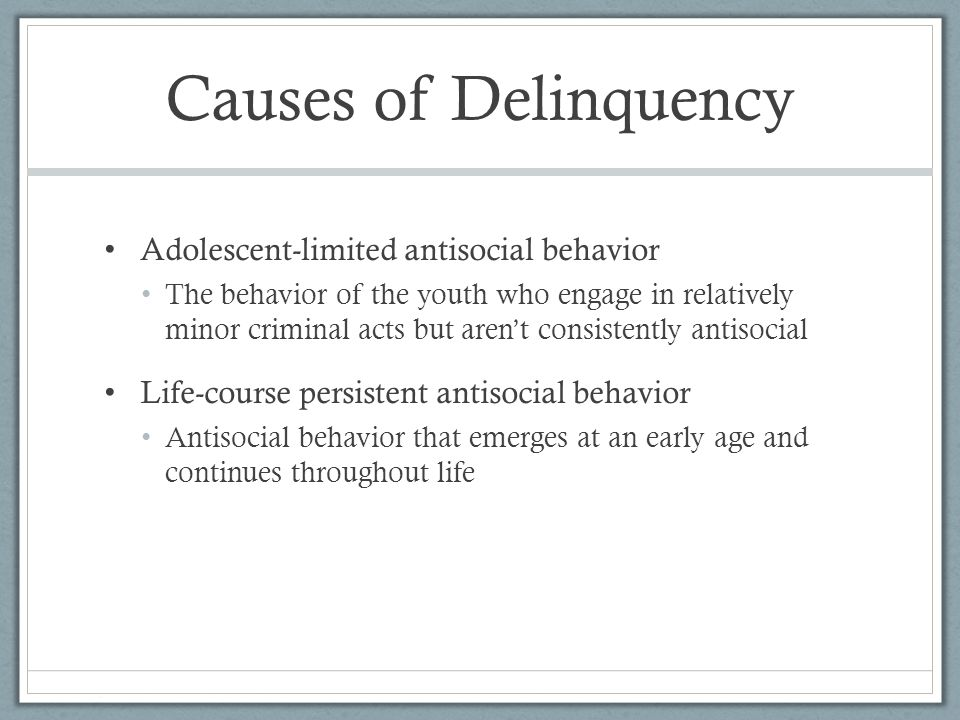 Causes of Delinquency Adolescent-limited antisocial behavior The behavior of the youth who engage in relatively minor criminal acts but aren't consist