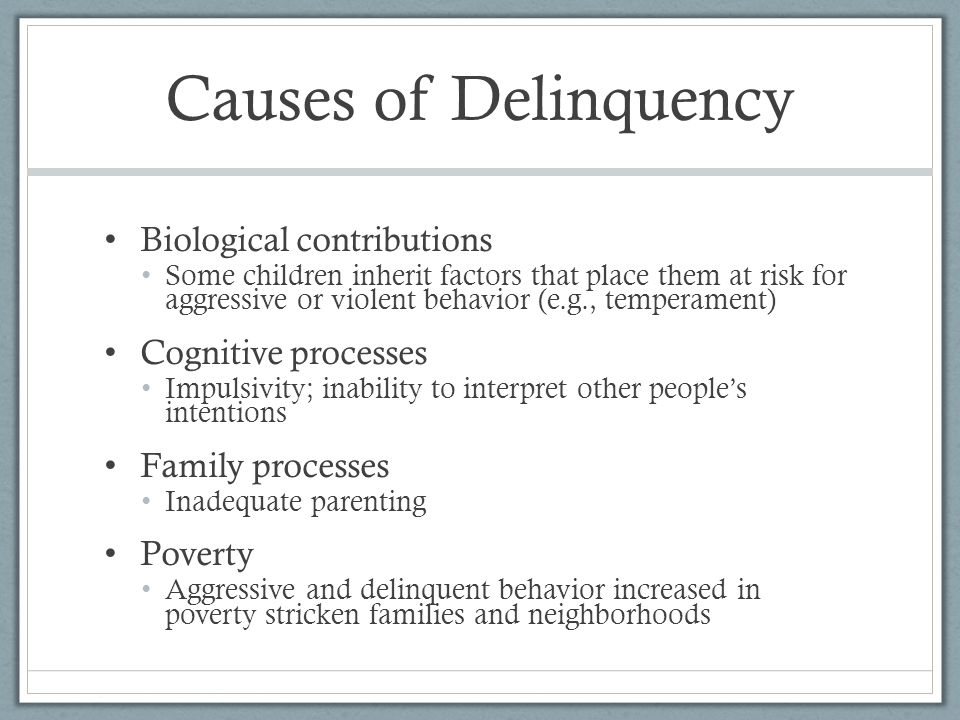 Causes of Delinquency Biological contributions Some children inherit factors that place them at risk for aggressive or violent behavior (e.g., tempera