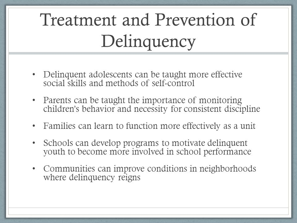 Treatment and Prevention of Delinquency Delinquent adolescents can be taught more effective social skills and methods of self-control Parents can be t