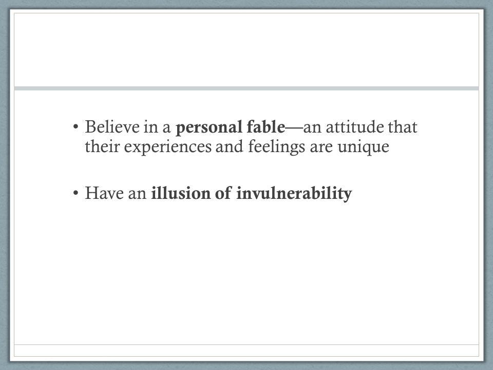 Believe in a personal fable— an attitude that their experiences and feelings are unique Have an illusion of invulnerability