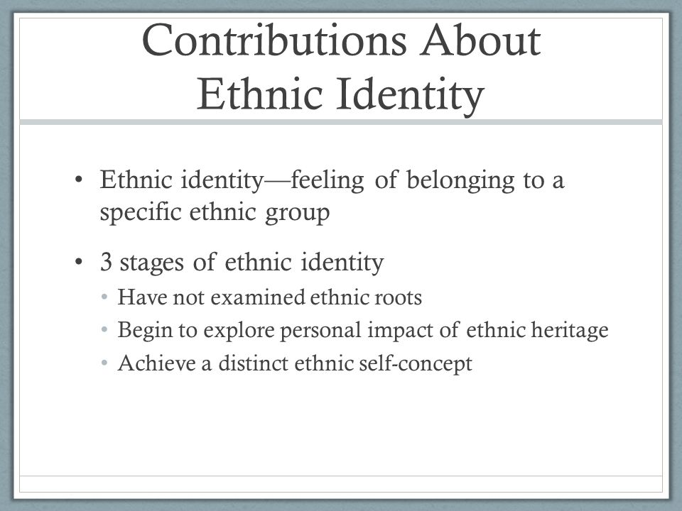 Contributions About Ethnic Identity Ethnic identity—feeling of belonging to a specific ethnic group 3 stages of ethnic identity Have not examined ethn