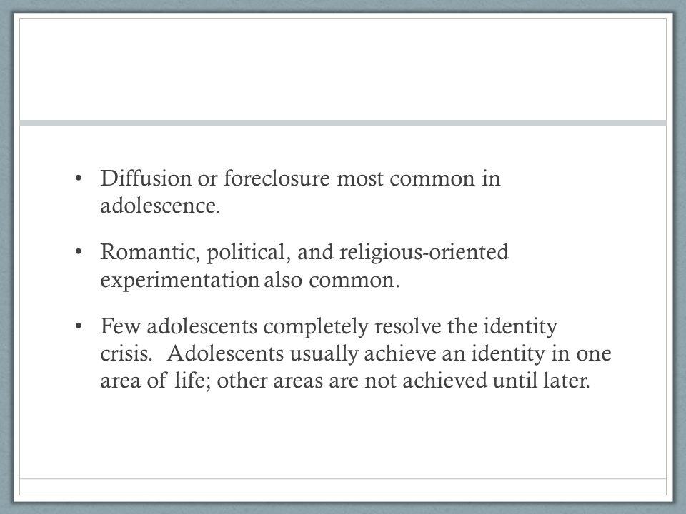 Diffusion or foreclosure most common in adolescence. Romantic, political, and religious-oriented experimentation also common. Few adolescents complete