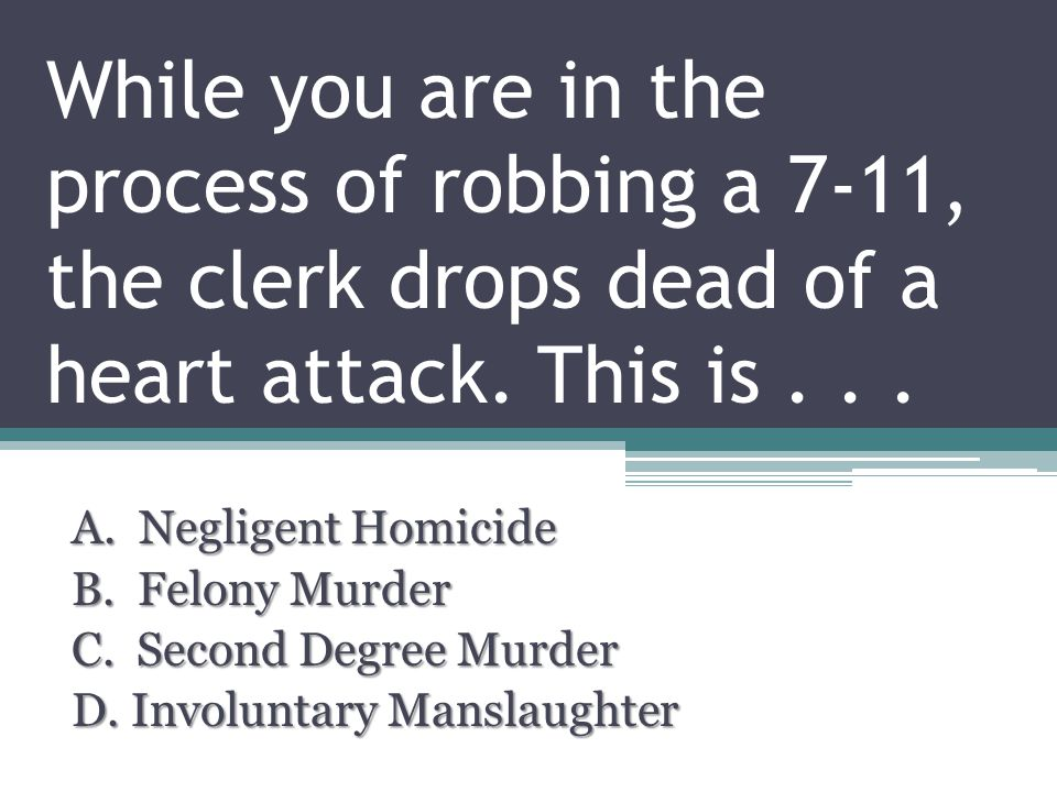 While you are in the process of robbing a 7-11, the clerk drops dead of a heart attack.