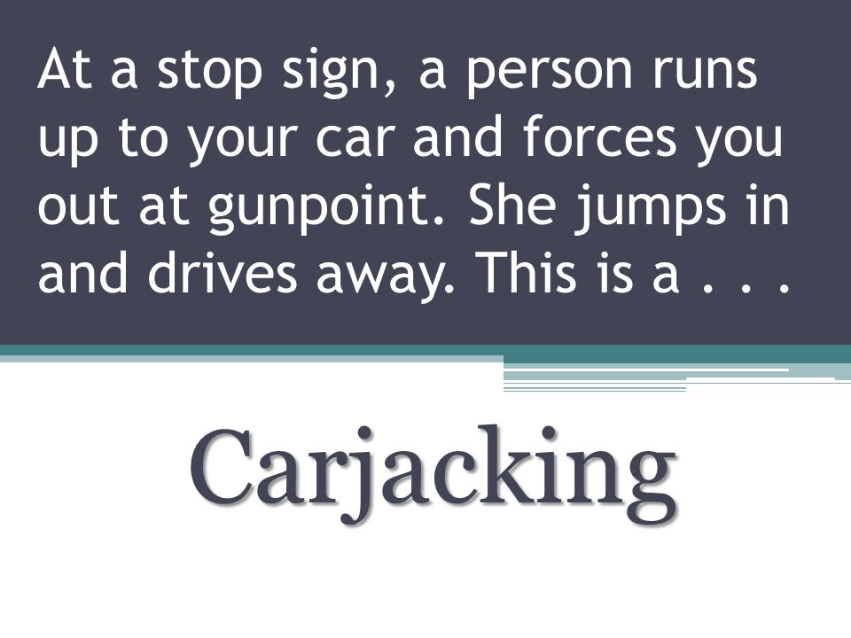 At a stop sign, a person runs up to your car and forces you out at gunpoint.