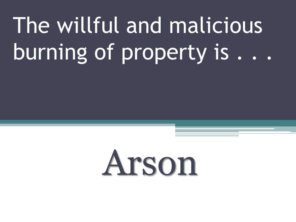The willful and malicious burning of property is... Arson