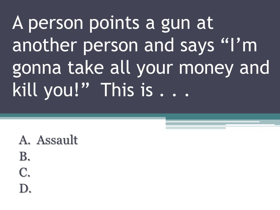 A person points a gun at another person and says I'm gonna take all your money and kill you! This is...