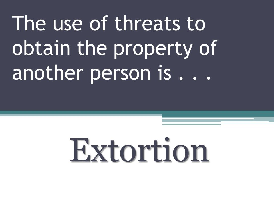 The use of threats to obtain the property of another person is... Extortion