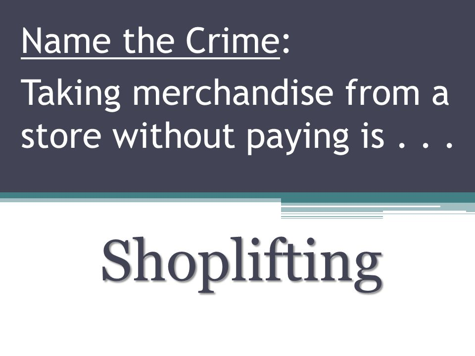 Name the Crime: Taking merchandise from a store without paying is... Shoplifting
