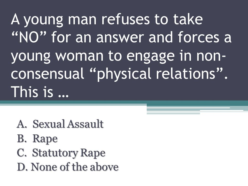 A young man refuses to take NO for an answer and forces a young woman to engage in non- consensual physical relations .