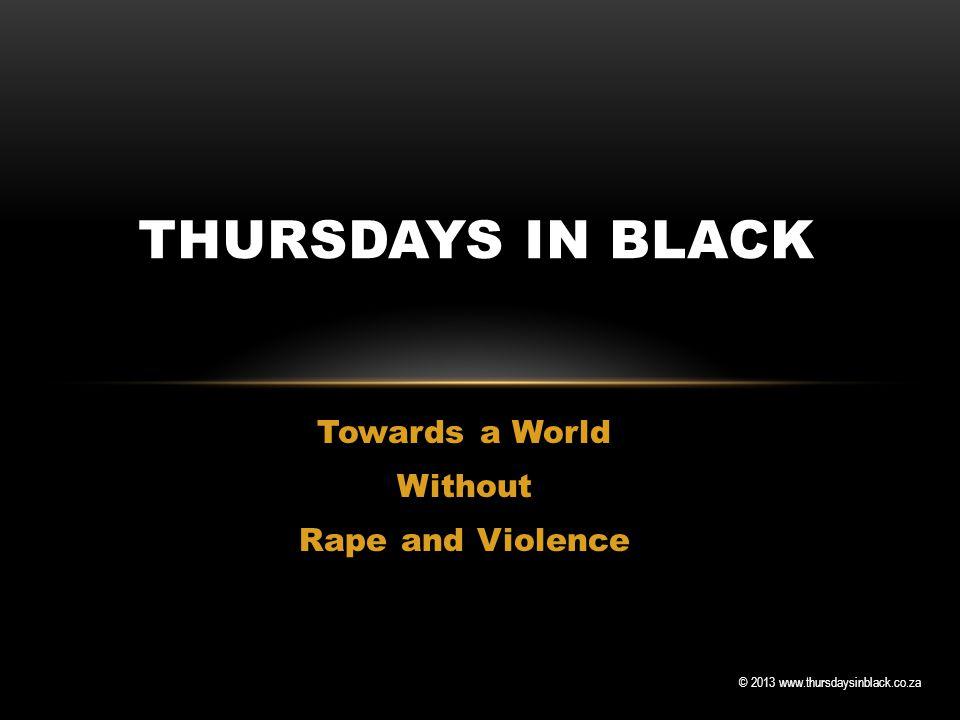 © 2013 www.thursdaysinblack.co.za Towards a World Without Rape and Violence THURSDAYS IN BLACK
