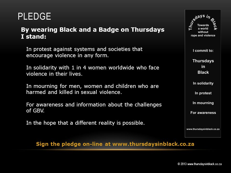 © 2013 www.thursdaysinblack.co.za PLEDGE By wearing Black and a Badge on Thursdays I stand: In protest against systems and societies that encourage violence in any form.