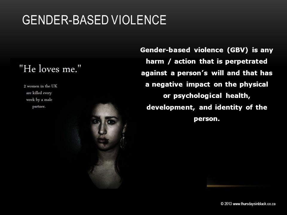 © 2013 www.thursdaysinblack.co.za GENDER-BASED VIOLENCE Gender-based violence (GBV) is any harm / action that is perpetrated against a person's will and that has a negative impact on the physical or psychological health, development, and identity of the person.