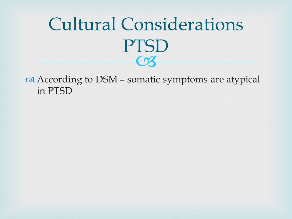   According to DSM – somatic symptoms are atypical in PTSD Cultural Considerations PTSD