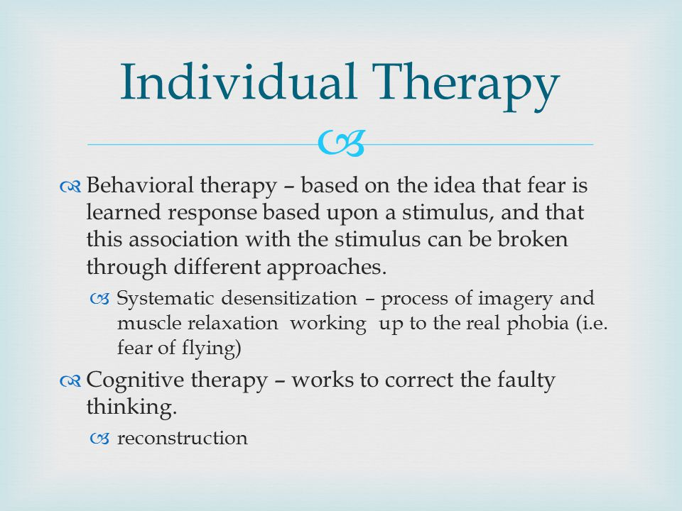   Behavioral therapy – based on the idea that fear is learned response based upon a stimulus, and that this association with the stimulus can be broken through different approaches.