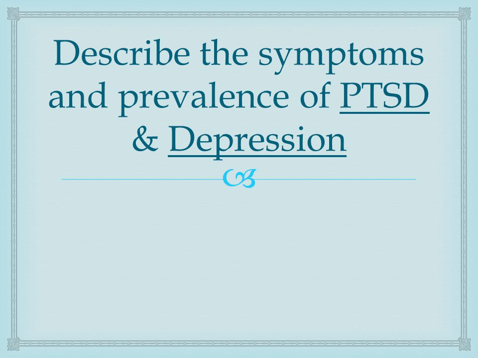  Describe the symptoms and prevalence of PTSD & Depression