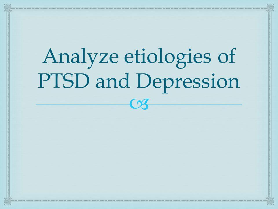  Analyze etiologies of PTSD and Depression