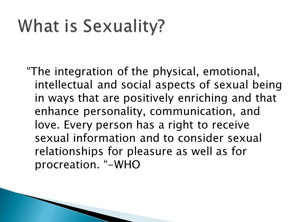 The integration of the physical, emotional, intellectual and social aspects of sexual being in ways that are positively enriching and that enhance personality, communication, and love.