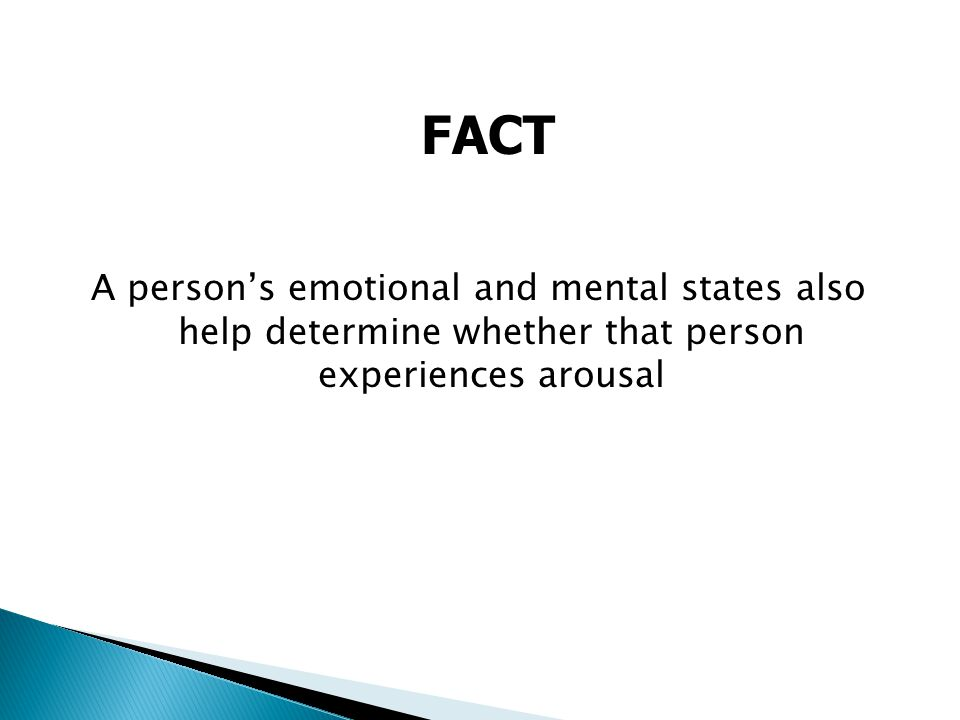 A person's emotional and mental states also help determine whether that person experiences arousal FACT